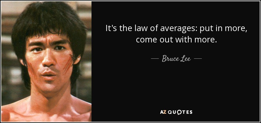 quote it s the law of averages put in more come out with more bruce lee 82 57 28